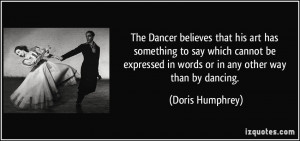 in words or in any other way than by dancing. - Doris Humphrey