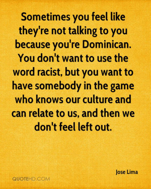 you feel like they're not talking to you because you're Dominican. You ...