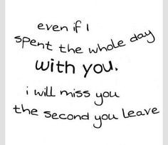 Even if I spent the whole day with you, I will miss you the second ...