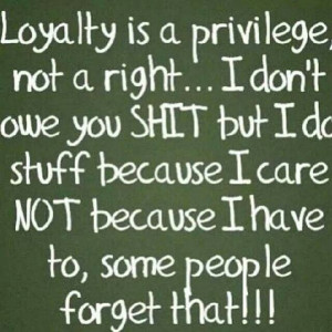Loyalty is a priveledge