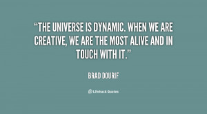 The universe is dynamic. When we are creative, we are the most alive ...