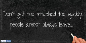 Don't get too attached too quickly.. People almost always leave...