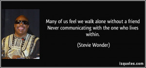Many of us feel we walk alone without a friend Never communicating ...