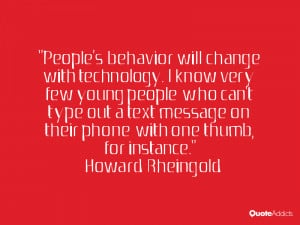 People's behavior will change with technology. I know very few young ...