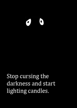 Stop cursing the darkness and start lighting candles.