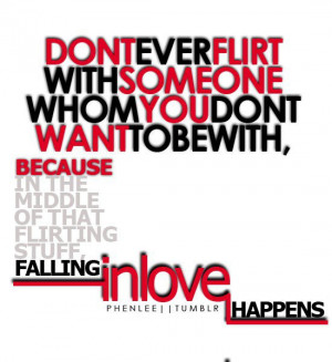 Don't ever flirt with someone whom you don't wint to be with, because ...