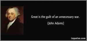 Great is the guilt of an unnecessary war. - John Adams
