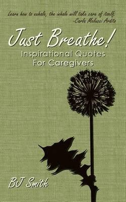 Just Breathe! Inspirational Quotes for Caregivers by Bj Smith