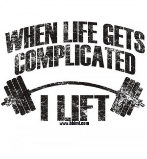When life gets complicated I lift
