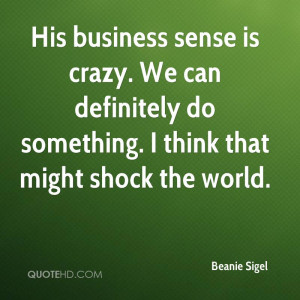 His business sense is crazy. We can definitely do something. I think ...