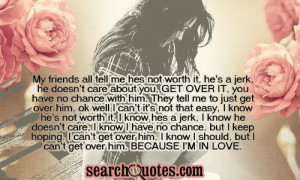 , get over it, you have no chance with him. They tell me to just get ...