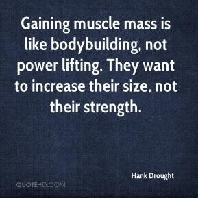 Gaining muscle mass is like bodybuilding, not power lifting. They want ...