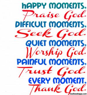... God. Painful moments, Trust God. Every moment, Thank God. Source: http