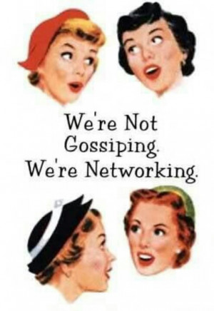 We're not gossiping, we're networking.