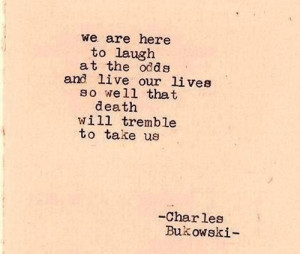 """... lives so well that death will tremble to take us."""" -Charles Bukowski"""