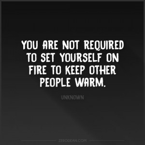 you-are-not-required-to-set-yourself-on-fire-to-keep-other-people-warm
