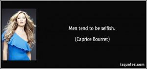 Men tend to be selfish. - Caprice Bourret