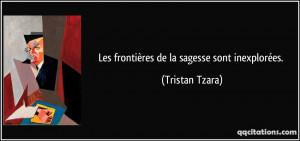 Les frontières de la sagesse sont inexplorées. - Tristan Tzara