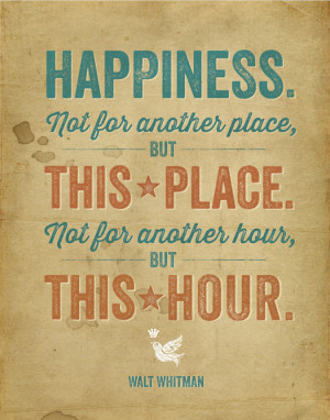 ... place. Happiness is not for another hour, but this hour. Walt Whitman