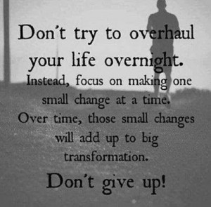 ... , focus on making one small change at a time. | Inspirational Quotes