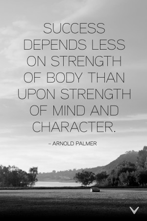 Success Depends Less On Strength Of Body Than Upon Strength