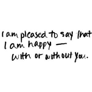 Pleased To Say That I Am Happy -- With Or With out You.