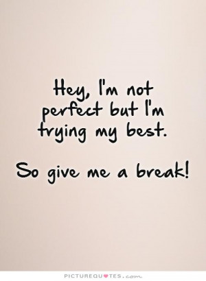 Hey, I'm not perfect but I'm trying my best. So give me a break!