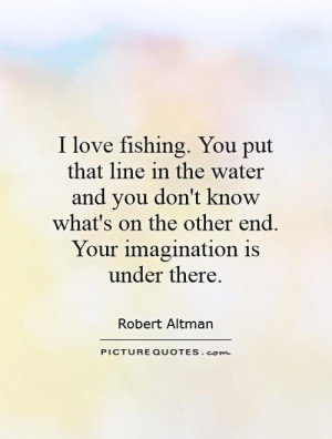 love fishing. You put that line in the water and you don't know what ...