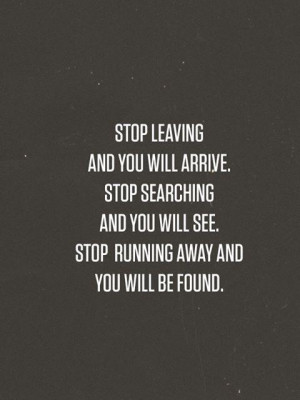 Stop leaving and you will and you will arrive. Stop searching and you ...