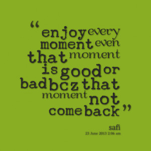 15692-enjoy-every-moment-even-that-moment-is-good-or-bad-bcz-that.png