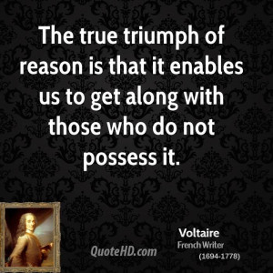 The true triumph of reason is that it enables us to get along with ...