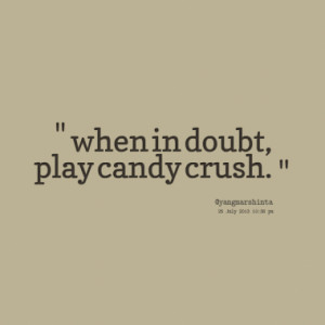 when in doubt play candy crush quotes from yoze rizki published at 25 ...
