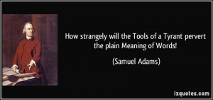 Tools of a Tyrant pervert the plain Meaning of Words! Samuel Adams