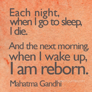 Mahatma Gandhi Quotes-Each night, when I go to sleep, I die. And the ...