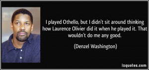 ... when he played it. That wouldn't do me any good. - Denzel Washington