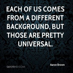 Aaron Brown - Each of us comes from a different background, but those ...