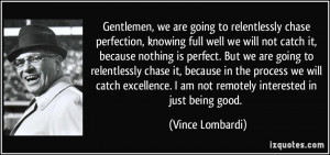 ... am not remotely interested in just being good. - Vince Lombardi