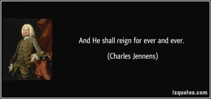 And He shall reign for ever and ever. - Charles Jennens