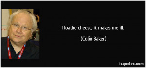 loathe cheese, it makes me ill. - Colin Baker