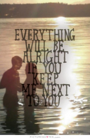 Everything will be alright if you keep me next to you Picture Quote #1