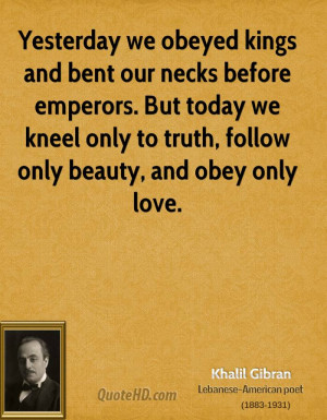 khalil-gibran-khalil-gibran-yesterday-we-obeyed-kings-and-bent-our.jpg