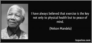 ... key not only to physical health but to peace of mind. - Nelson Mandela