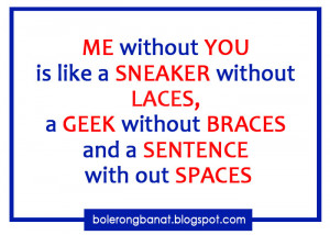 ME without YOU is like a Sneaker without Laces, a geek without braces ...