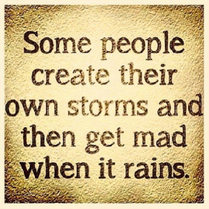 ... . Some people create their own storms and then get mad when it rains