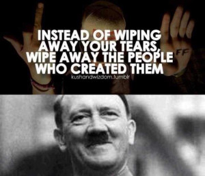 hitler did nothing wrong. credit to 4chan. INSTEAD or WIPING AWAY YOUR ...