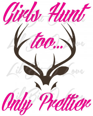 Deer Hunting Quotes 2 color girls hunt too only