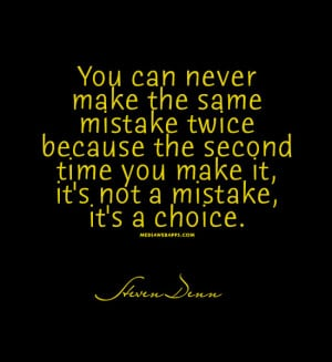 You can never make the same mistake twice because the second time you ...