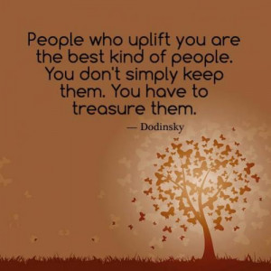 People who uplift you are the best kind of people. You don't simply ...