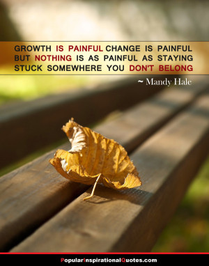 Growth is painful, change is painful, but nothing is as painful as ...