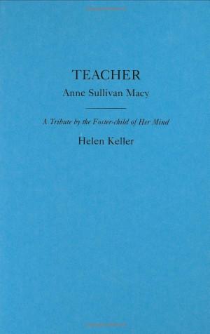 Teacher, Anne Sullivan Macy by Helen Keller. As a child I was ...